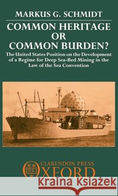 Common Heritage or Common Burden? : The United States Position on the Development of a Regime for Deep Sea-bed Mining in the Law of the Sea Convention Markus G. Schmidt Elliot L. Richardson 9780198252276
