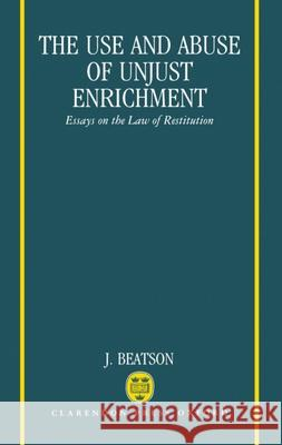 The Use and Abuse of Unjust Enrichment: Essays on the Law of Restitution Jack Beatson J. Beatson 9780198254256
