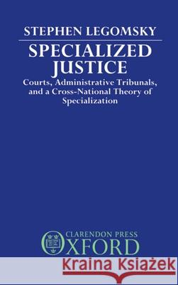 Specialized Justice : Courts, Administrative Tribunals, and a Cross-National Theory of Specialization Stephen H. Legomsky 9780198254294