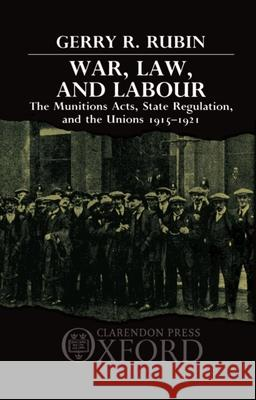 War, Law, and Labour : The Munitions Acts, State Regulation, and the Unions 1915-1921 G. R. Rubin 9780198255383