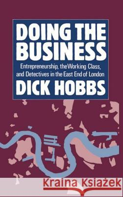 Doing the Business: Entrepreneurship, the Working Class, and Detectives in the East End of London Dick Hobbs 9780198255987