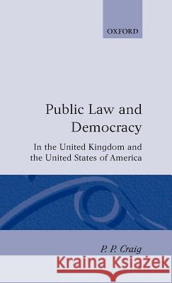 Public Law and Democracy in the United Kingdom and the United States of America P. P. Craig 9780198256373