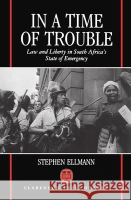 In a Time of Trouble: Law and Liberty in South Africa's State of Emergency Stephen J. Ellmann 9780198256663