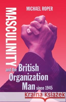 Masculinity and the British Organization Man Since 1945 Michael Roper 9780198256939