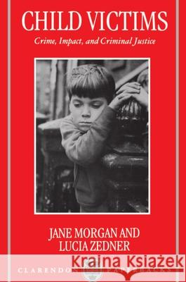 Child Victims: Crime, Impact, and Criminal Justice Sally Morgan Jane Morgan Lucia Zedner 9780198257004