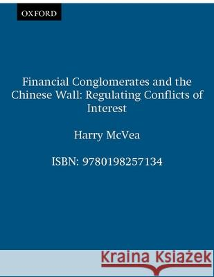 Financial Conglomerates and the Chinese Wall: Regulating Conflicts of Interest Harry McVea 9780198257134