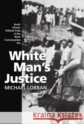 White Man's Justice : South African Political Trials in the Black Consciousness Era Michael Lobban 9780198258094