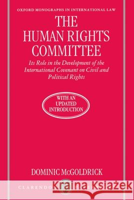 The Human Rights Committee: Its Role in the Development of the International Covenant on Civil and Political Rights Dominic McGoldrick Ian Brownlie 9780198258940