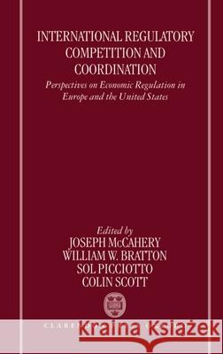 International Regulatory Competition and Coordination: Perspectives on Economic Regulation in Europe and the United States Joseph McCahery William W. Bratton Colin Scott 9780198260356 Oxford University Press