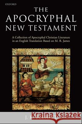 The Apocryphal New Testament: A Collection of Apocryphal Christian Literature in an English Translation J. K. Elliott 9780198261810
