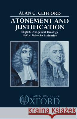 Atonement and Justification: English Evangelical Theology 1640-1790: An Evaluation Alan C. Clifford 9780198261957
