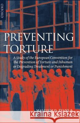 Preventing Torture: A Study of the European Convention for the Prevention of Torture and Inhuman or Degrading Treatment or Punishment Malcolm Evans Rod Morgan Rod Morgan 9780198262572