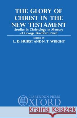 The Glory of Christ in the New Testament: Studies in Christology in Memory of George Bradford Caird L. D. Hurst N. T. Wright 9780198263265
