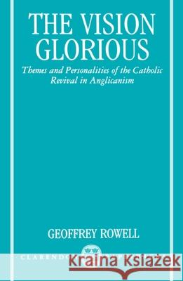 The Vision Glorious : Themes and Personalities of the Catholic Revival in Anglicanism Geoffrey Rowell 9780198263326