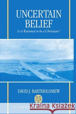 Uncertain Belief: Is It Rational to Be a Christian? David J. Bartholomew Nancy Bartholomew 9780198263784