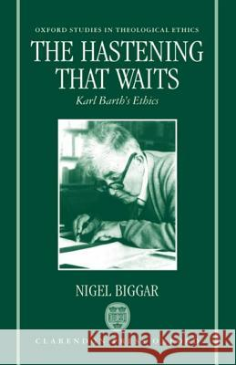 The Hastening That Waits: Karl Barth's Ethics Nigel Biggar 9780198263906