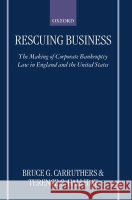 Rescuing Business: The Making of Corporate Bankruptcy Law in England and the United States Bruce Carruthers Terence C. Halliday 9780198264729