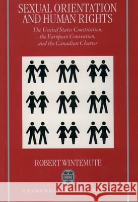 Sexual Orientation and Human Rights: The United States Constitution, the European Convention, and the Canadian Charter Robert Wintemute 9780198264880