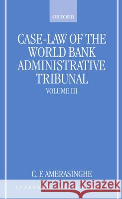 Case-Law of the World Bank Administrative Tribunal: An Analytical Digest Volume III Chittharanjan Felix Amerasinghe 9780198265764