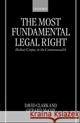 The Most Fundamental Legal Right : Habeas Corpus in the Commonwealth David J. Clark Gerard McCoy David Clark 9780198265849