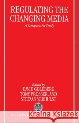 Regulating the Changing Media : A Comparative Study David Goldberg Anthony Prosser Stefaan Verhulst 9780198267812