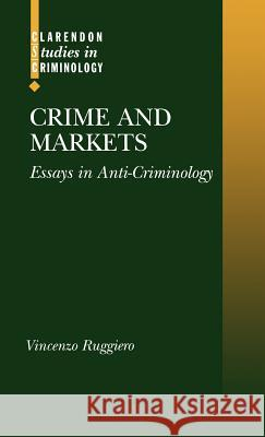 Crime and Markets : Essays in Anti-Criminology Vincenzo Ruggiero 9780198268383