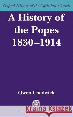 A History of the Popes 1830-1914 Owen Chadwick 9780198269229