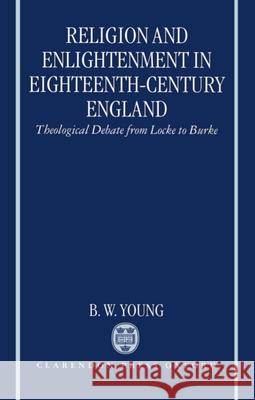 Religion and Enlightenment in Eighteenth-Century England : Theological Debate from Locke to Burke B. W. Young 9780198269427