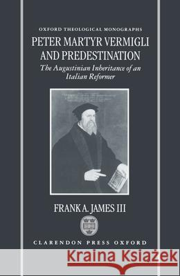 Peter Martyr Vermigli and Predestination: The Augustinian Inheritance of an Italian Reformer Frank A., III James 9780198269694