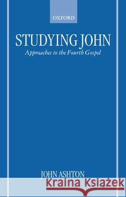 Studying John: Approaches to the Fourth Gospel John Ashton 9780198269793