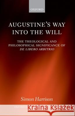 Augustine's Way Into the Will: The Theological and Philosophical Significance of de Libero Arbitrio Simon Harrison Simon Harrison 9780198269847