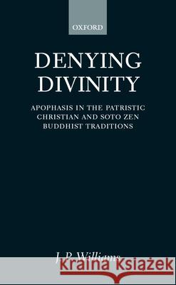 Denying Divinity: Apophasis in the Patristic Christian and Soto Zen Buddhist Traditions J. P. Williams 9780198269991