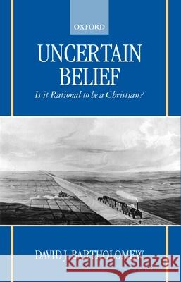 Uncertain Belief : Is it Rational to be a Christian? David J. Bartholomew 9780198270140