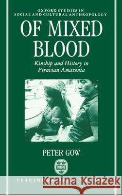 Of Mixed Blood : Kinship and History in Peruvian Amazonia Peter Gow 9780198273554