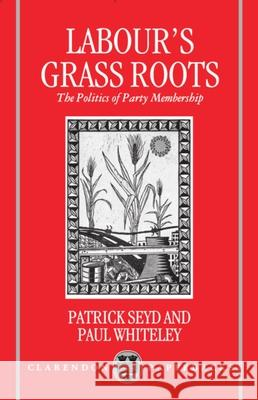 Labour's Grass Roots : The Politics of Party Membership Patrick Seyd Paul Whiteley 9780198273585