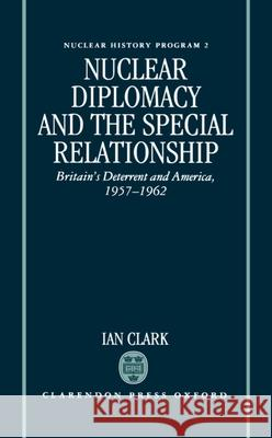 Nuclear Diplomacy and the Special Relationship: Britain's Deterrent and America, 1957-1962 William R. Clark Ian Clark William R. Clark 9780198273707