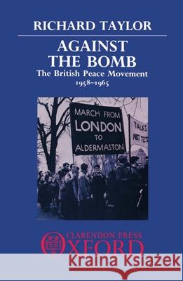 Against the Bomb : The British Peace Movement 1958-1965 Richard Taylor 9780198275374