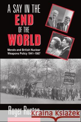 A Say in the End of the World: Morals and British Nuclear Weapons Policy, 1941-1987 Roger Ruston 9780198275657