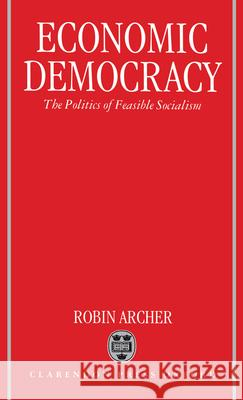 Economic Democracy : The Politics of Feasible Socialism Robin Archer 9780198278917