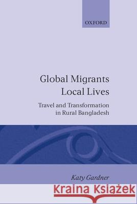 Global Migrants, Local Lives : Travel and Transformation in Rural Bangladesh Katy Gardner 9780198279198