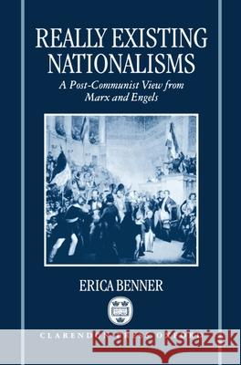 Really Existing Nationalisms: A Post-Communist View from Marx and Engels Erica Benner 9780198279594