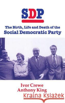 SDP : The Birth, Life, and Death of the Social Democratic Party King Crewe Anthony King Ivor Crewe 9780198280507