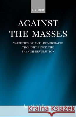 Against the Masses: Varieties of Anti-Democratic Thought Since the French Revolution Joseph V. Femia 9780198280637