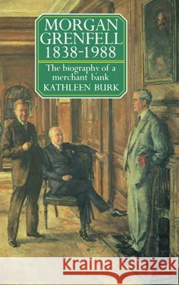 Morgan Grenfell 1838-1988: The Biography of a Merchant Bank Kathleen Burk 9780198283065