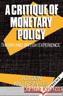 A Critique of Monetary Policy : Theory and British Experience J. C. R. Dow Iain D. Saville Iain D. Saville 9780198283195
