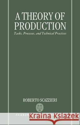 A Theory of Production: Tasks, Processes, and Technical Practices Roberto Scazzieri 9780198283737