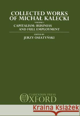 Collected Works of Michal Kalecki: Volume 1: Capitalism: Business Cycles and Full Employment Michal Kalecki Jerzy Osiatinsky Chester A. Kisiel 9780198285380