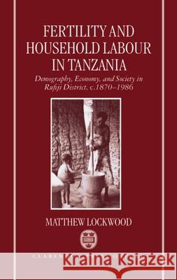 Fertility and Household Labour in Tanzania: Demography, Economy, and Society in Rufiji District, C. 1870-1986 Matthew Lockwood 9780198287544