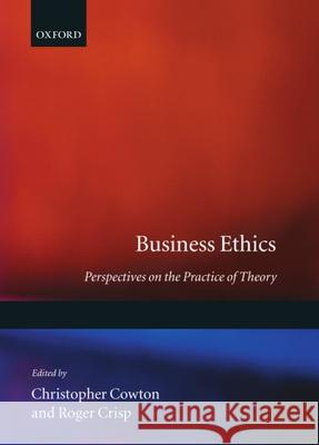 Business Ethics : Perspectives on the Practice of Theory Christopher Cowton Roger Crisp 9780198290315