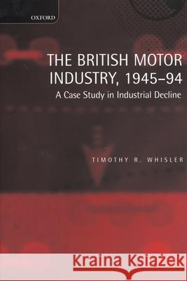 The British Motor Industry, 1945-94 : A Case Study in Industrial Decline Timothy R. Whisler 9780198290742